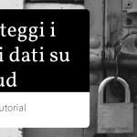 Protezione dei dati caricati sul cloud: tutorial di sicurezza e privacy